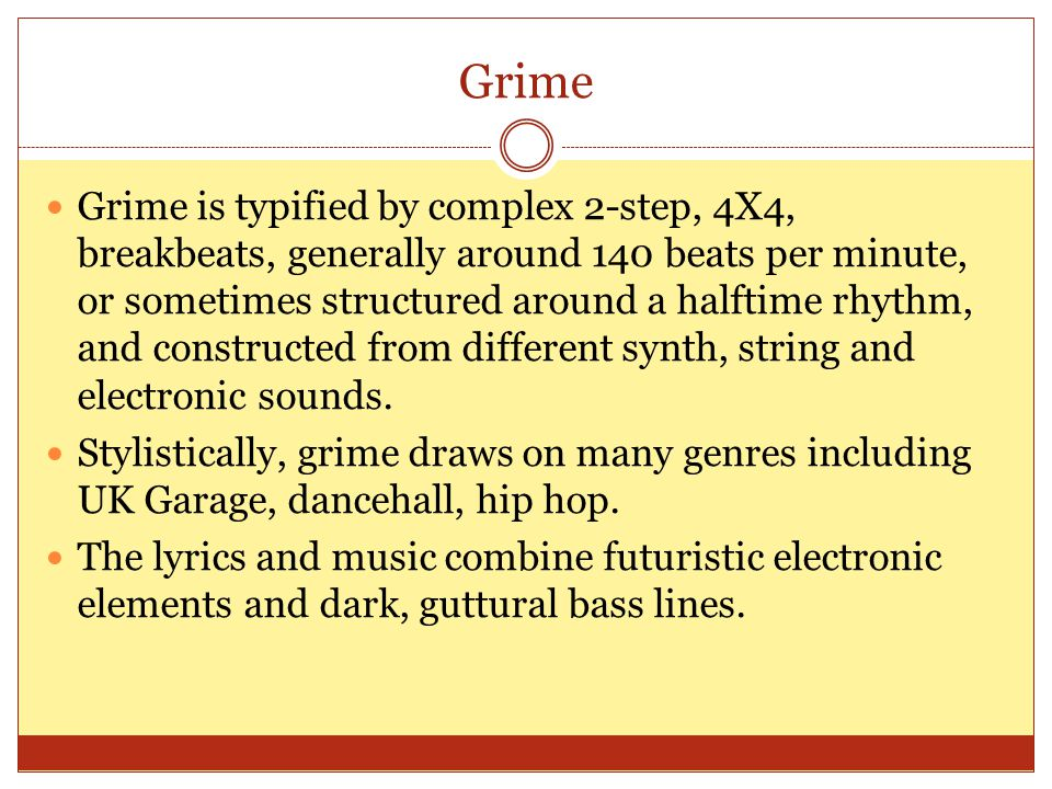 Grime Grime is typified by complex 2-step, 4X4, breakbeats, generally around 140 beats per minute, or sometimes structured around a halftime rhythm, and constructed from different synth, string and electronic sounds.