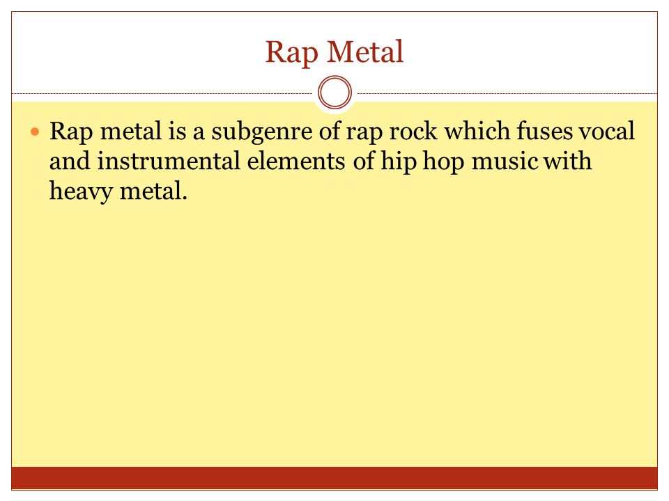 Rap Metal Rap metal is a subgenre of rap rock which fuses vocal and instrumental elements of hip hop music with heavy metal.