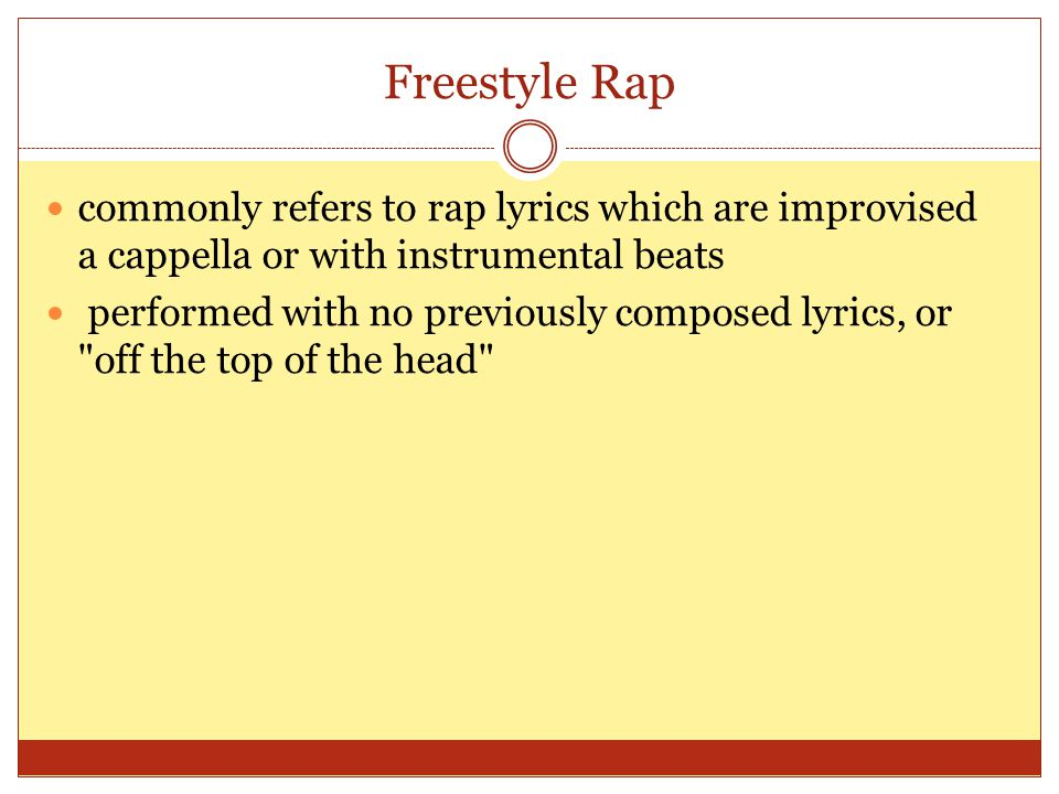 Freestyle Rap commonly refers to rap lyrics which are improvised a cappella or with instrumental beats performed with no previously composed lyrics, or off the top of the head