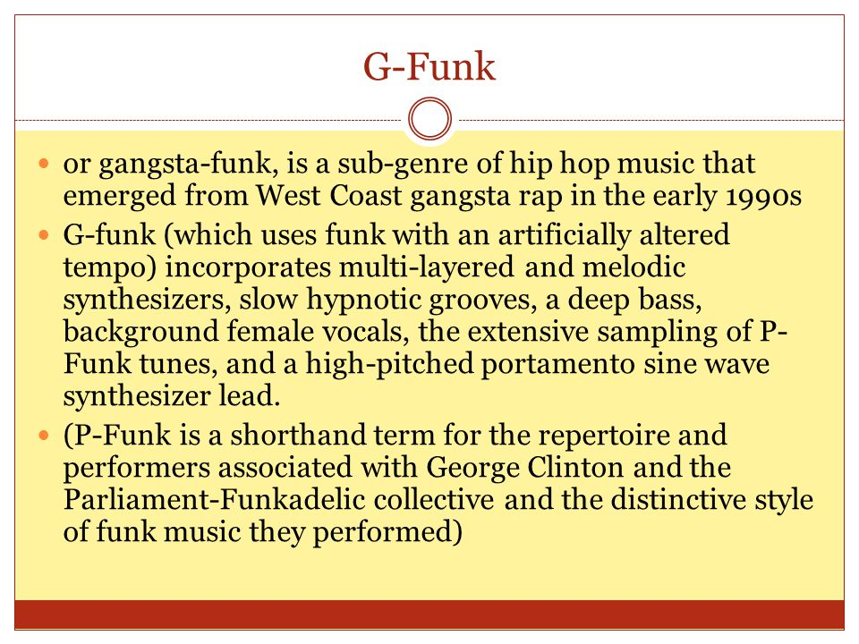 G-Funk or gangsta-funk, is a sub-genre of hip hop music that emerged from West Coast gangsta rap in the early 1990s G-funk (which uses funk with an artificially altered tempo) incorporates multi-layered and melodic synthesizers, slow hypnotic grooves, a deep bass, background female vocals, the extensive sampling of P- Funk tunes, and a high-pitched portamento sine wave synthesizer lead.