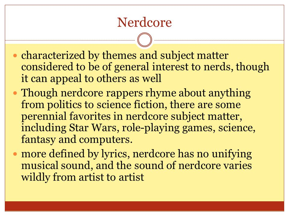 Nerdcore characterized by themes and subject matter considered to be of general interest to nerds, though it can appeal to others as well Though nerdcore rappers rhyme about anything from politics to science fiction, there are some perennial favorites in nerdcore subject matter, including Star Wars, role-playing games, science, fantasy and computers.