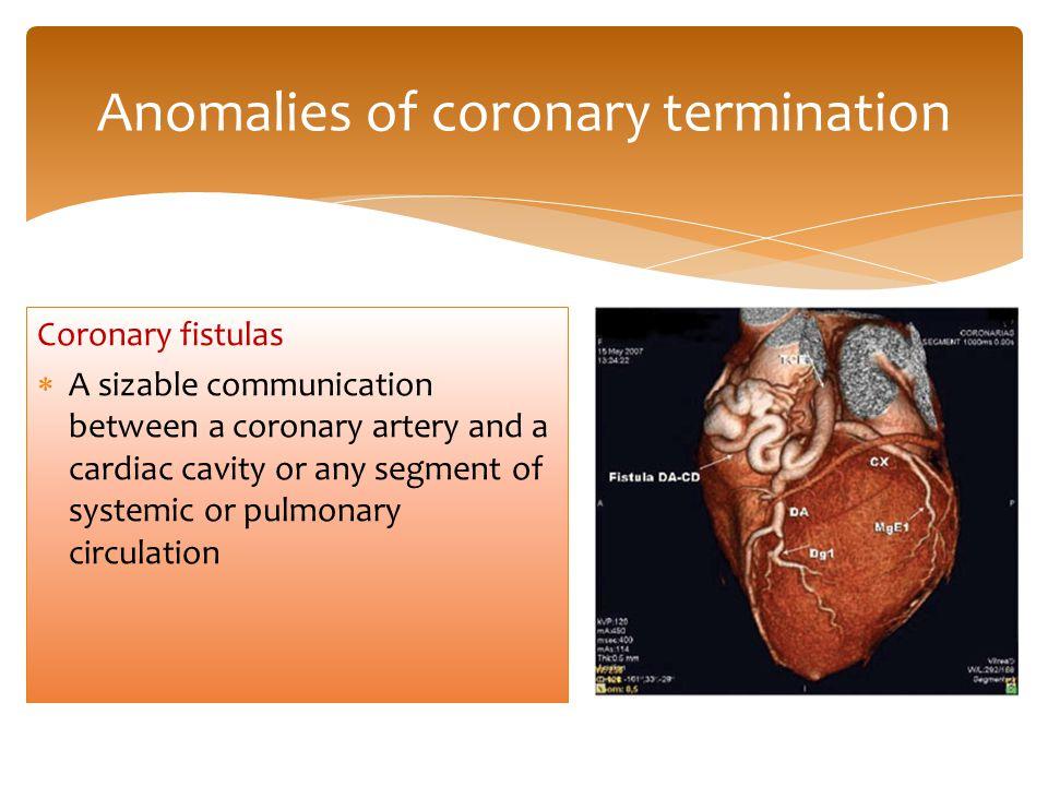 Anomalies of coronary termination Coronary fistulas  A sizable communication between a coronary artery and a cardiac cavity or any segment of systemic or pulmonary circulation