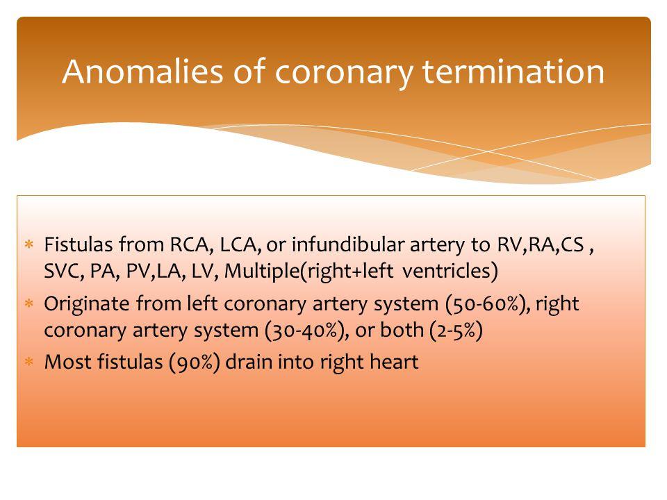 Fistulas from RCA, LCA, or infundibular artery to RV,RA,CS, SVC, PA, PV,LA, LV, Multiple(right+left ventricles)  Originate from left coronary artery system (50-60%), right coronary artery system (30-40%), or both (2-5%)  Most fistulas (90%) drain into right heart Anomalies of coronary termination
