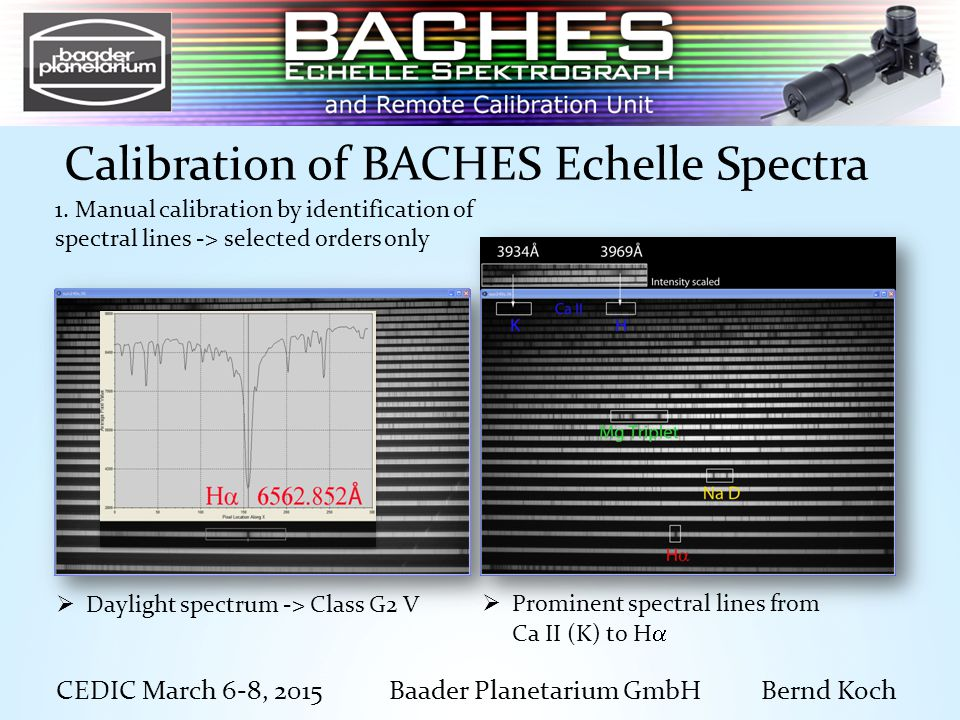 CEDIC March 6-8, 2015 Baader Planetarium GmbH Bernd Koch Calibration of BACHES Echelle Spectra  Prominent spectral lines from Ca II (K) to H   Daylight spectrum -> Class G2 V 1.