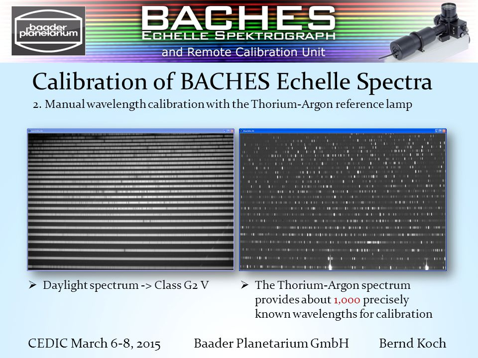 CEDIC March 6-8, 2015 Baader Planetarium GmbH Bernd Koch Calibration of BACHES Echelle Spectra  The Thorium-Argon spectrum provides about 1,000 precisely known wavelengths for calibration  Daylight spectrum -> Class G2 V 2.