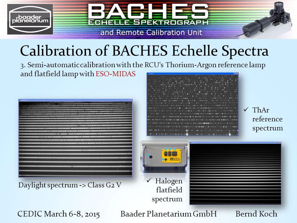 CEDIC March 6-8, 2015 Baader Planetarium GmbH Bernd Koch Calibration of BACHES Echelle Spectra Daylight spectrum -> Class G2 V 3.