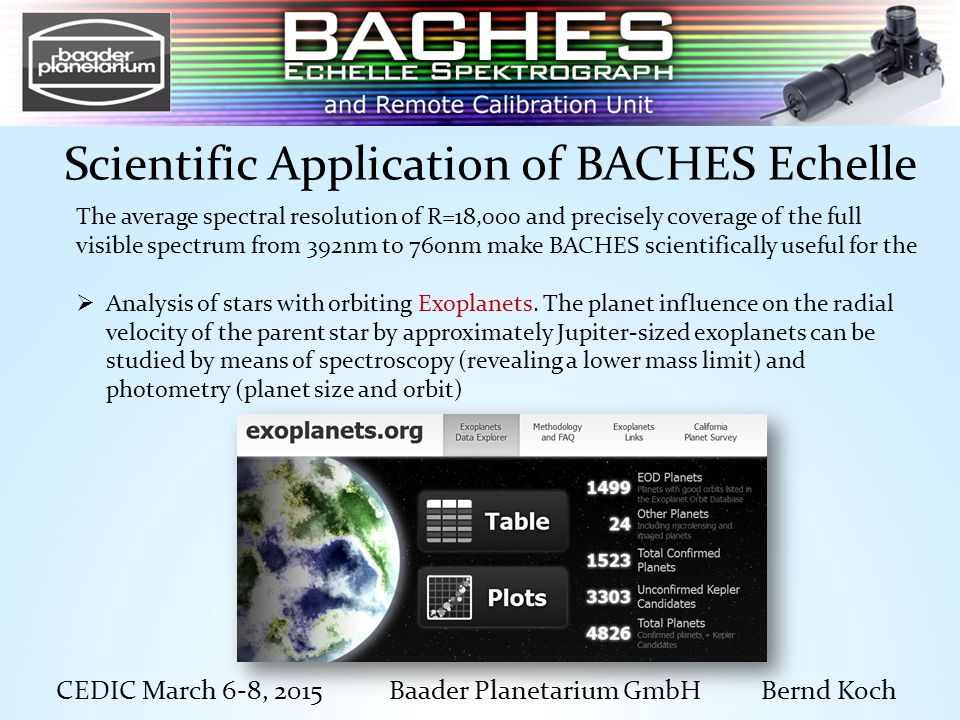 CEDIC March 6-8, 2015 Baader Planetarium GmbH Bernd Koch Scientific Application of BACHES Echelle The average spectral resolution of R=18,000 and precisely coverage of the full visible spectrum from 392nm to 760nm make BACHES scientifically useful for the  Analysis of stars with orbiting Exoplanets.