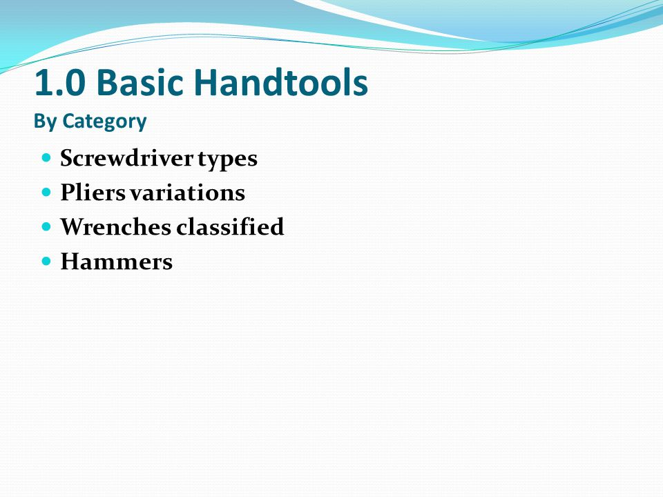 1.0 Basic Handtools By Category Screwdriver types Pliers variations Wrenches classified Hammers