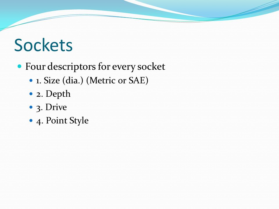 Sockets Four descriptors for every socket 1. Size (dia.) (Metric or SAE) 2. Depth 3. Drive 4. Point Style