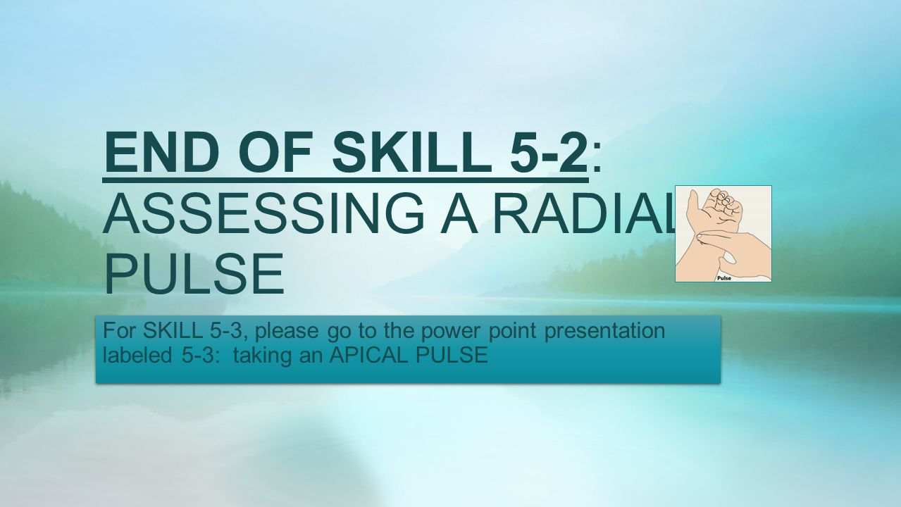 END OF SKILL 5-2: ASSESSING A RADIAL PULSE For SKILL 5-3, please go to the power point presentation labeled 5-3: taking an APICAL PULSE