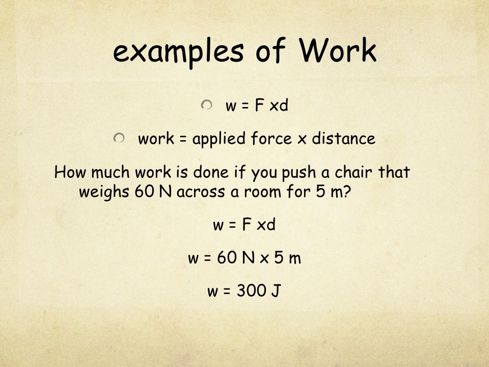 examples of Work w = F xd work = applied force x distance How much work is done if you push a chair that weighs 60 N across a room for 5 m.