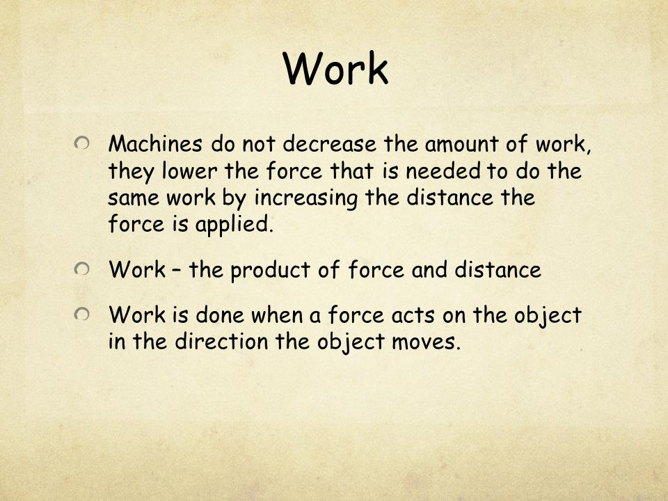 Work Machines do not decrease the amount of work, they lower the force that is needed to do the same work by increasing the distance the force is applied.