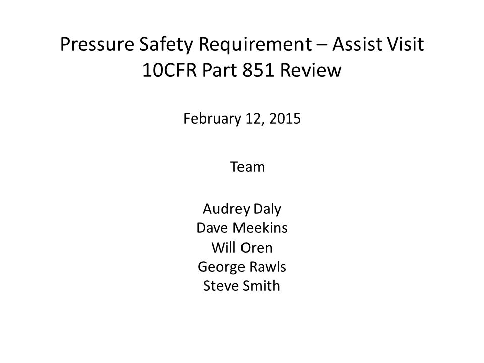 Pressure Safety Requirement – Assist Visit 10CFR Part 851 Review February 12, 2015 Team Audrey Daly Dave Meekins Will Oren George Rawls Steve Smith