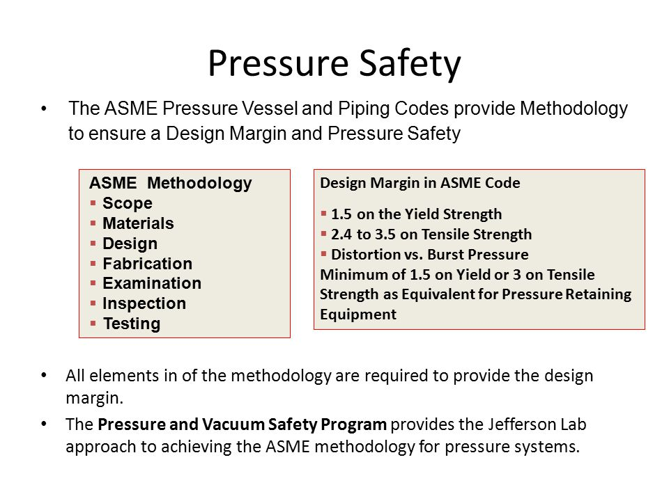 Pressure Safety The ASME Pressure Vessel and Piping Codes provide Methodology to ensure a Design Margin and Pressure Safety All elements in of the methodology are required to provide the design margin.