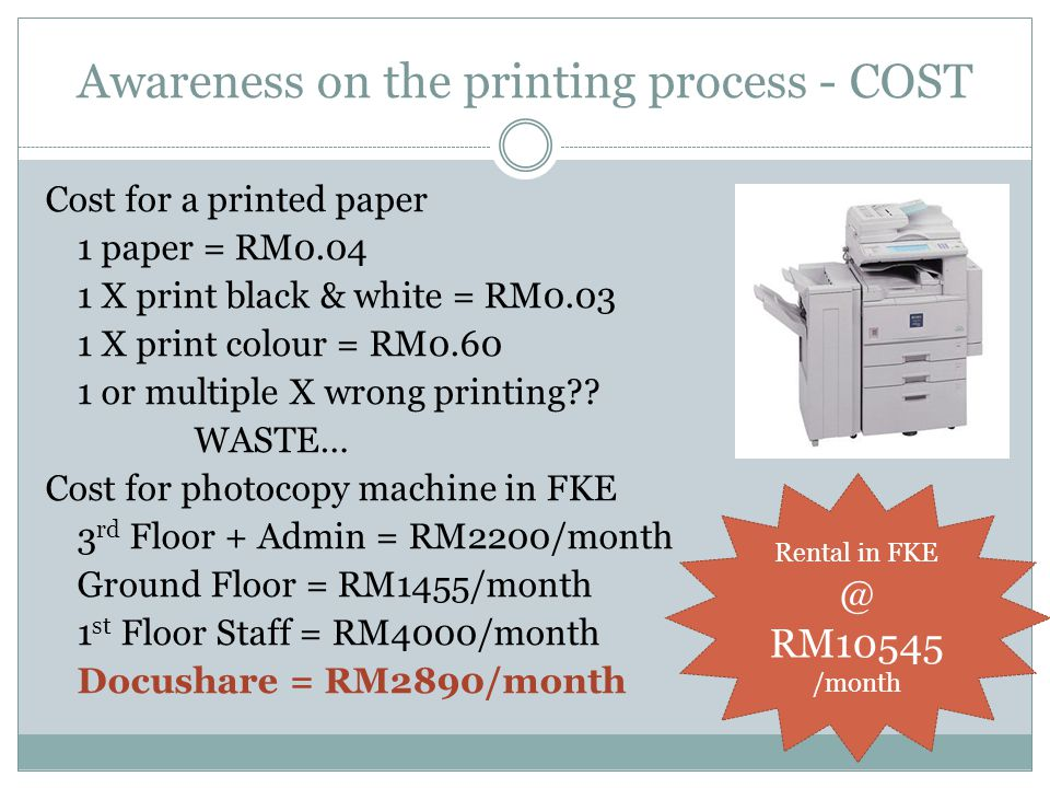 Awareness on the printing process - COST Cost for a printed paper 1 paper = RM0.04 1 X print black & white = RM0.03 1 X print colour = RM0.60 1 or multiple X wrong printing .