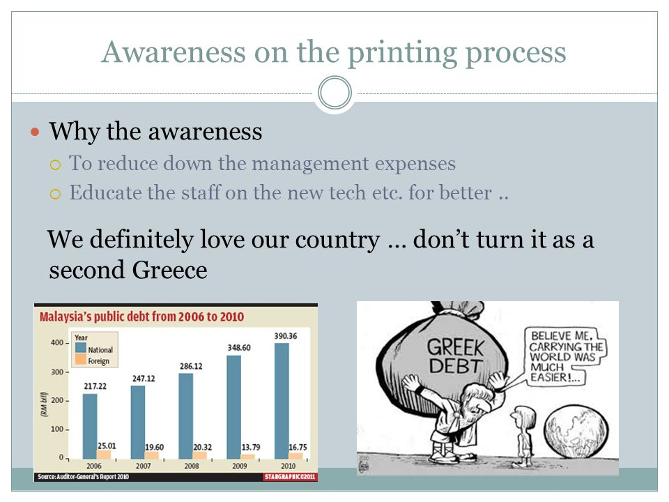 Awareness on the printing process Why the awareness  To reduce down the management expenses  Educate the staff on the new tech etc.