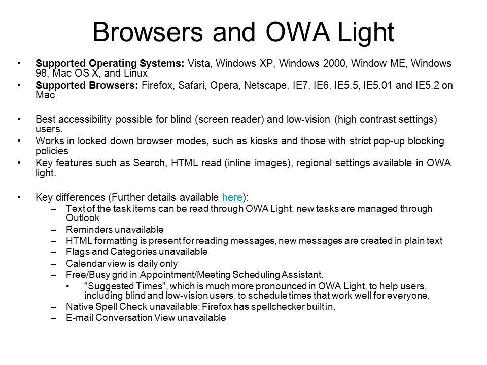 Browsers and OWA Light Supported Operating Systems: Vista, Windows XP, Windows 2000, Window ME, Windows 98, Mac OS X, and Linux Supported Browsers: Firefox, Safari, Opera, Netscape, IE7, IE6, IE5.5, IE5.01 and IE5.2 on Mac Best accessibility possible for blind (screen reader) and low-vision (high contrast settings) users.