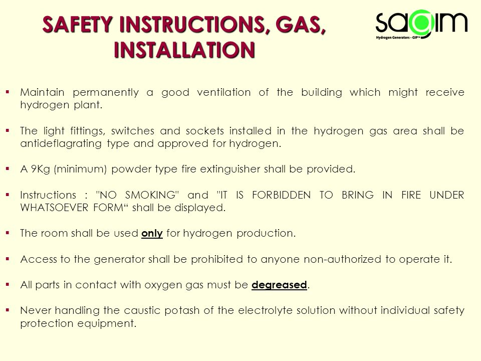 SAFETY INSTRUCTIONS, GAS, INSTALLATION  Maintain permanently a good ventilation of the building which might receive hydrogen plant.