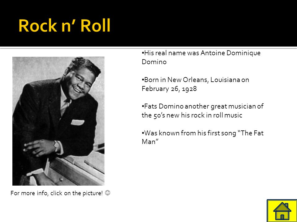 His real name was Antoine Dominique Domino Born in New Orleans, Louisiana on February 26, 1928 Fats Domino another great musician of the 50's new his rock in roll music Was known from his first song The Fat Man For more info, click on the picture!