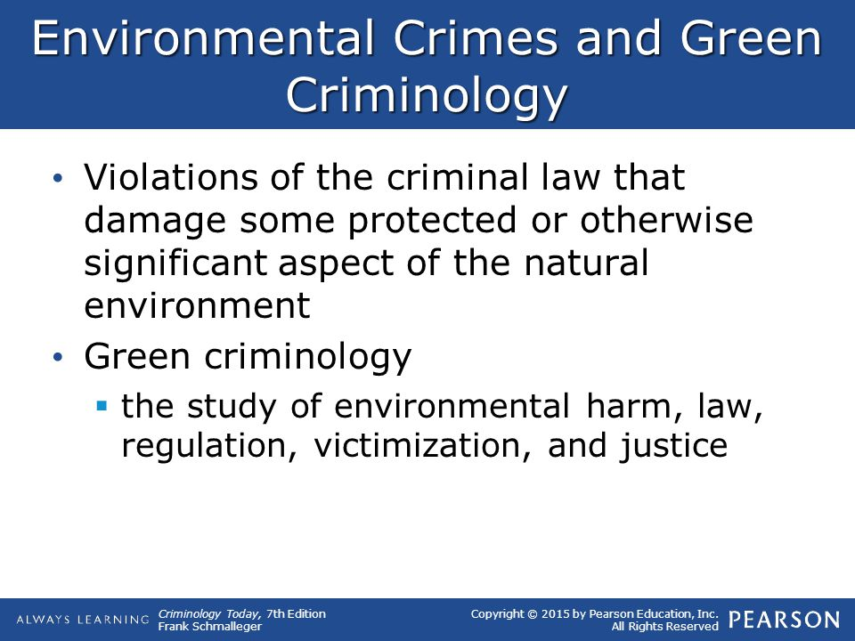 Copyright © 2015 by Pearson Education, Inc. All Rights Reserved Criminology Today, 7th Edition Frank Schmalleger Environmental Crimes and Green Crimin