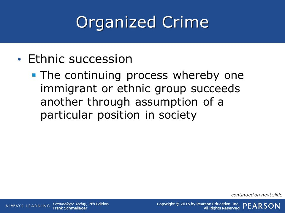 Copyright © 2015 by Pearson Education, Inc. All Rights Reserved Criminology Today, 7th Edition Frank Schmalleger Organized Crime Ethnic succession  T