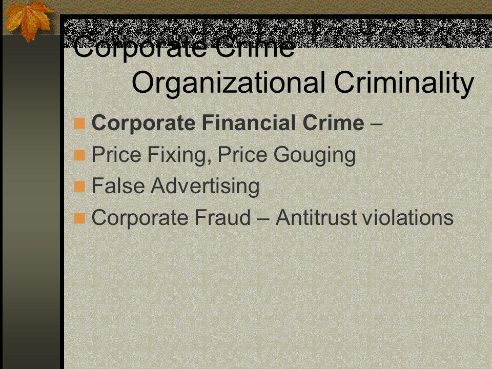 Corporate Crime Organizational Criminality Corporate Financial Crime – Price Fixing, Price Gouging False Advertising Corporate Fraud – Antitrust violations