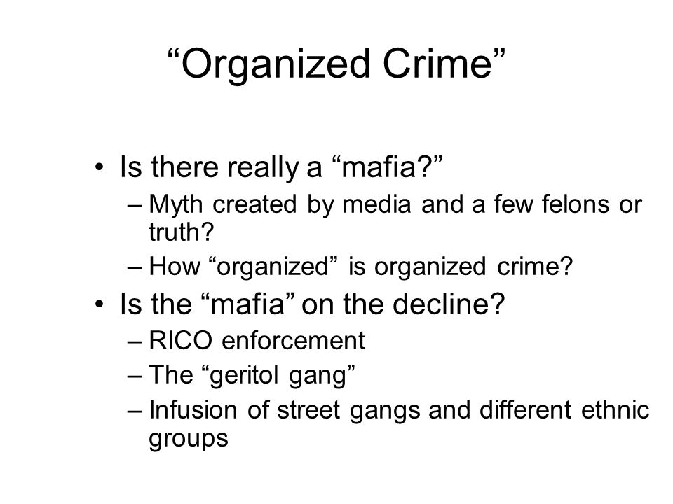 Organized Crime Is there really a mafia –Myth created by media and a few felons or truth.