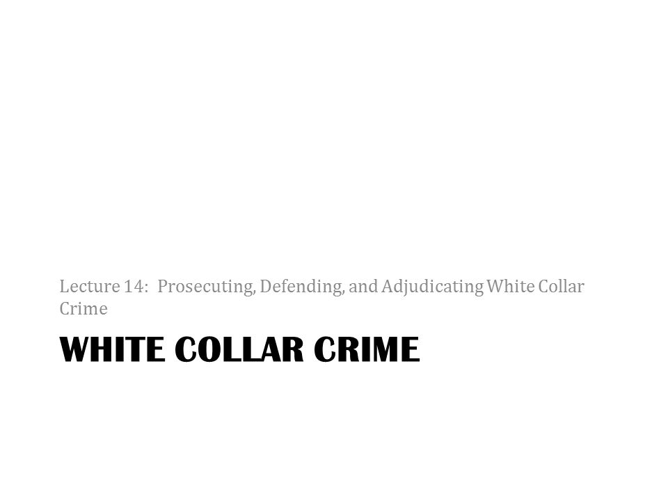 WHITE COLLAR CRIME Lecture 14: Prosecuting, Defending, and Adjudicating White Collar Crime