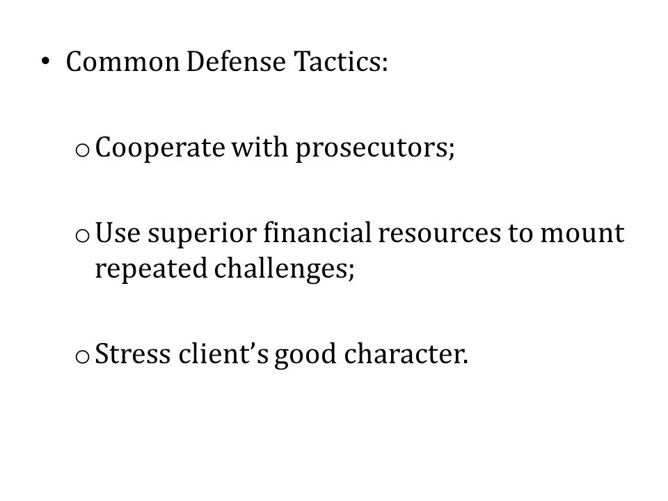 Common Defense Tactics: o Cooperate with prosecutors; o Use superior financial resources to mount repeated challenges; o Stress client's good characte