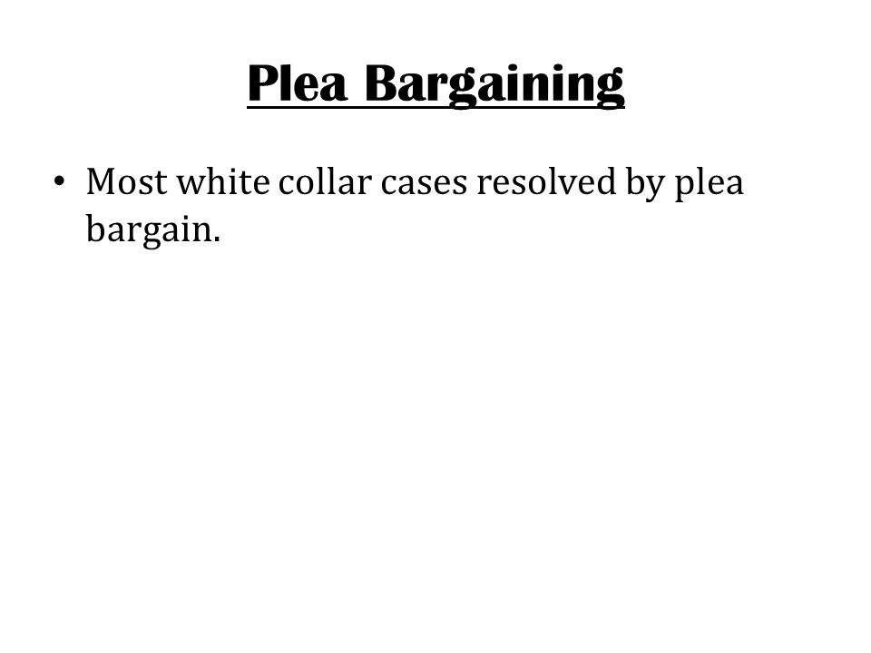Plea Bargaining Most white collar cases resolved by plea bargain.