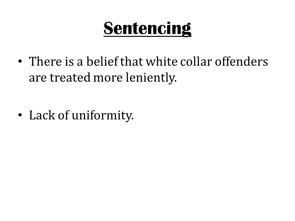 Sentencing There is a belief that white collar offenders are treated more leniently. Lack of uniformity.