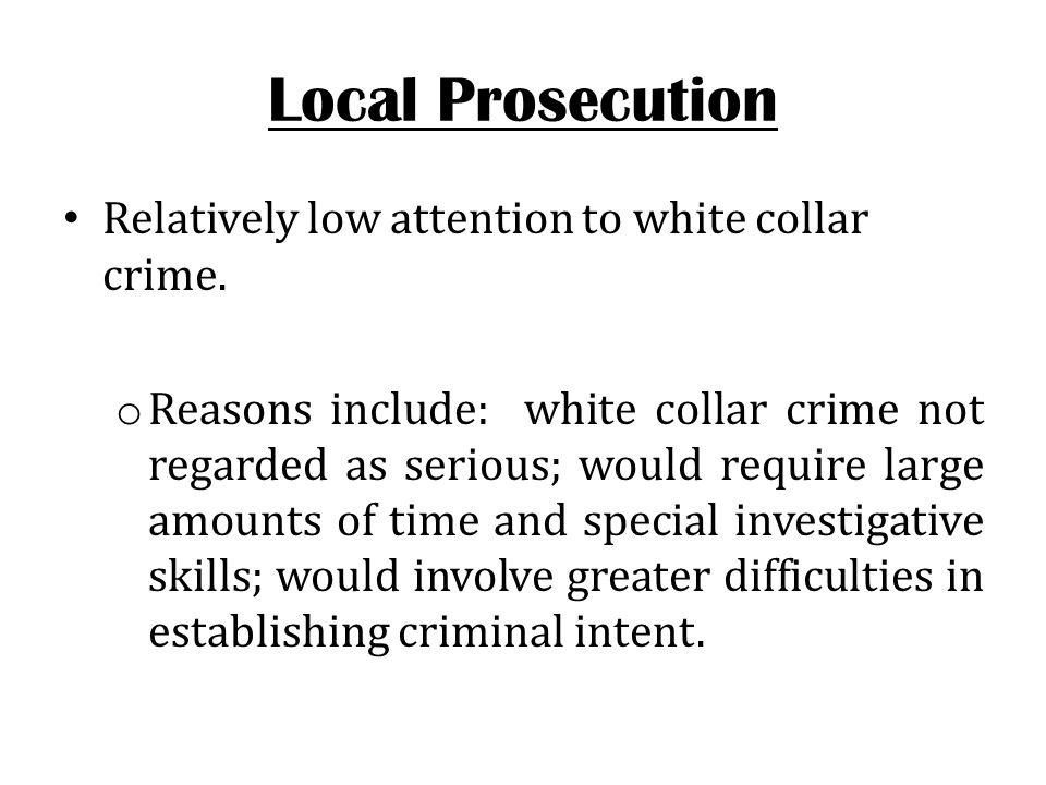 Local Prosecution Relatively low attention to white collar crime. o Reasons include: white collar crime not regarded as serious; would require large a