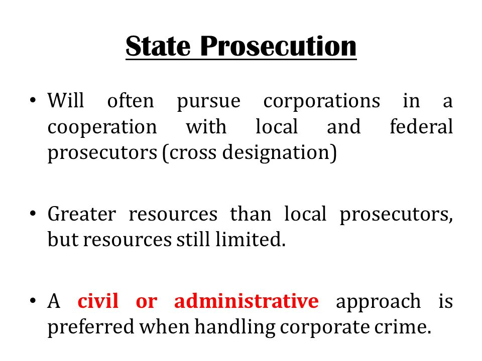State Prosecution Will often pursue corporations in a cooperation with local and federal prosecutors (cross designation) Greater resources than local prosecutors, but resources still limited.