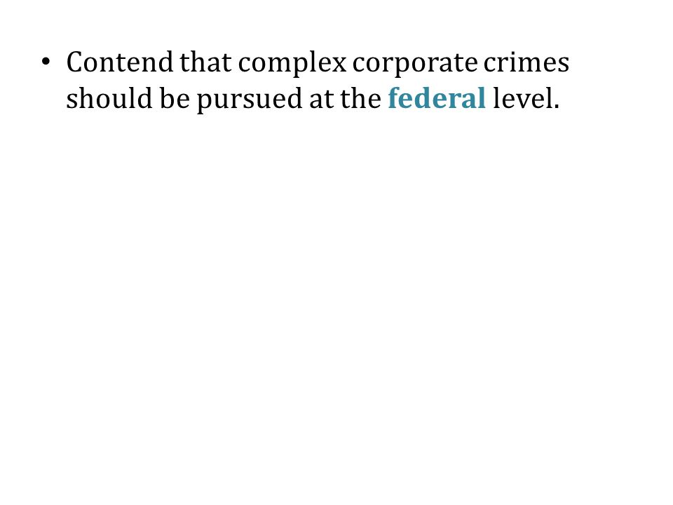 Contend that complex corporate crimes should be pursued at the federal level.