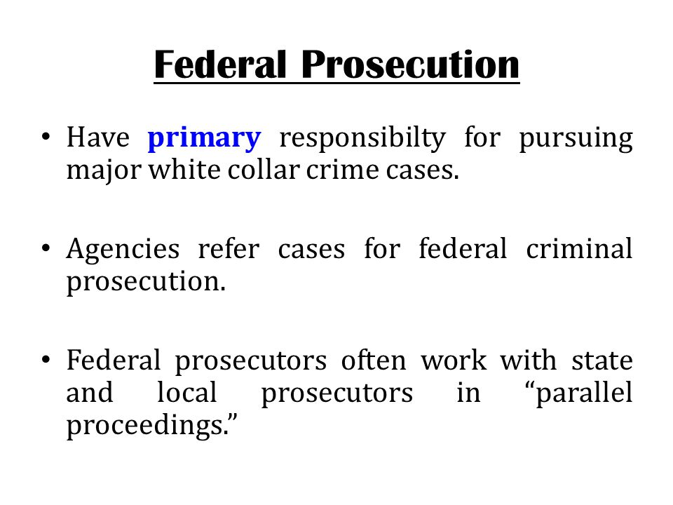 Federal Prosecution Have primary responsibilty for pursuing major white collar crime cases. Agencies refer cases for federal criminal prosecution. Fed