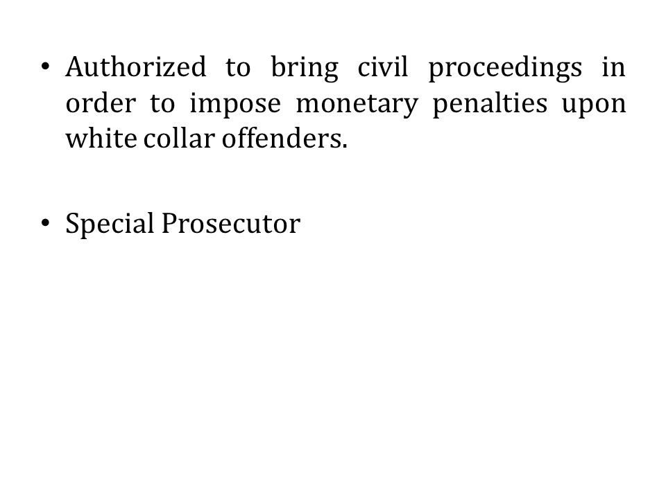 Authorized to bring civil proceedings in order to impose monetary penalties upon white collar offenders. Special Prosecutor