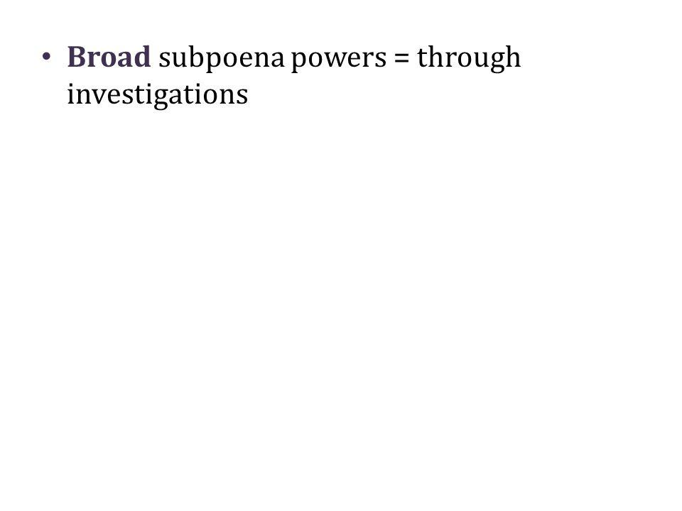 Broad subpoena powers = through investigations
