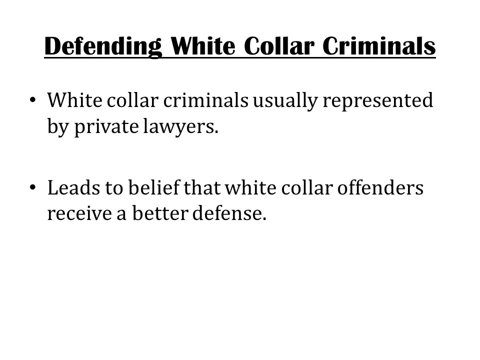 Defending White Collar Criminals White collar criminals usually represented by private lawyers. Leads to belief that white collar offenders receive a