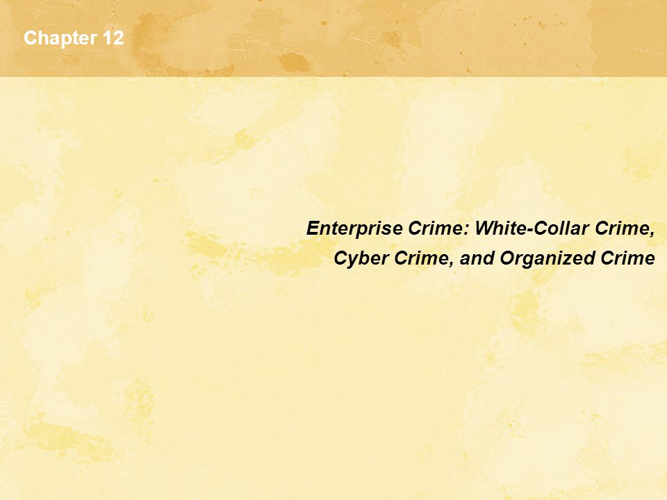 Enterprise Crime  Crimes of the marketplace  White-collar crime: Illegal activities of people and institutions who profit through legitimate business transactions  Cyber crime: Involves people using instruments of modern technology for criminal purposes  Organized crime: Illegal activities of people and organizations, which profit through illegitimate business enterprise