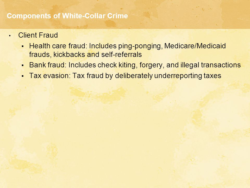 Components of White-Collar Crime Client Fraud  Health care fraud: Includes ping-ponging, Medicare/Medicaid frauds, kickbacks and self-referrals  Ban