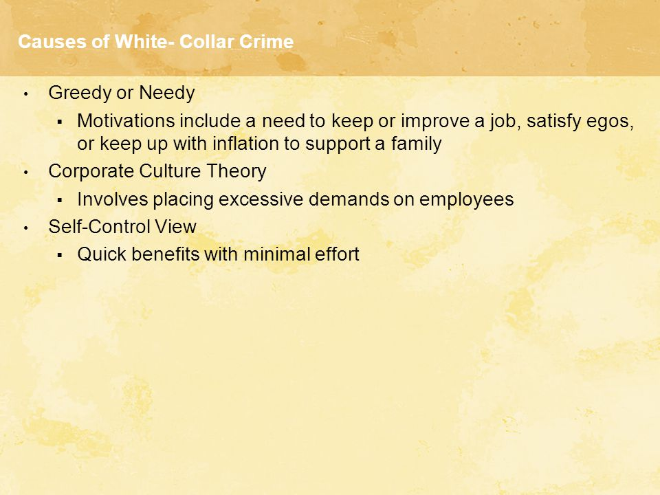 Causes of White- Collar Crime Greedy or Needy  Motivations include a need to keep or improve a job, satisfy egos, or keep up with inflation to suppor