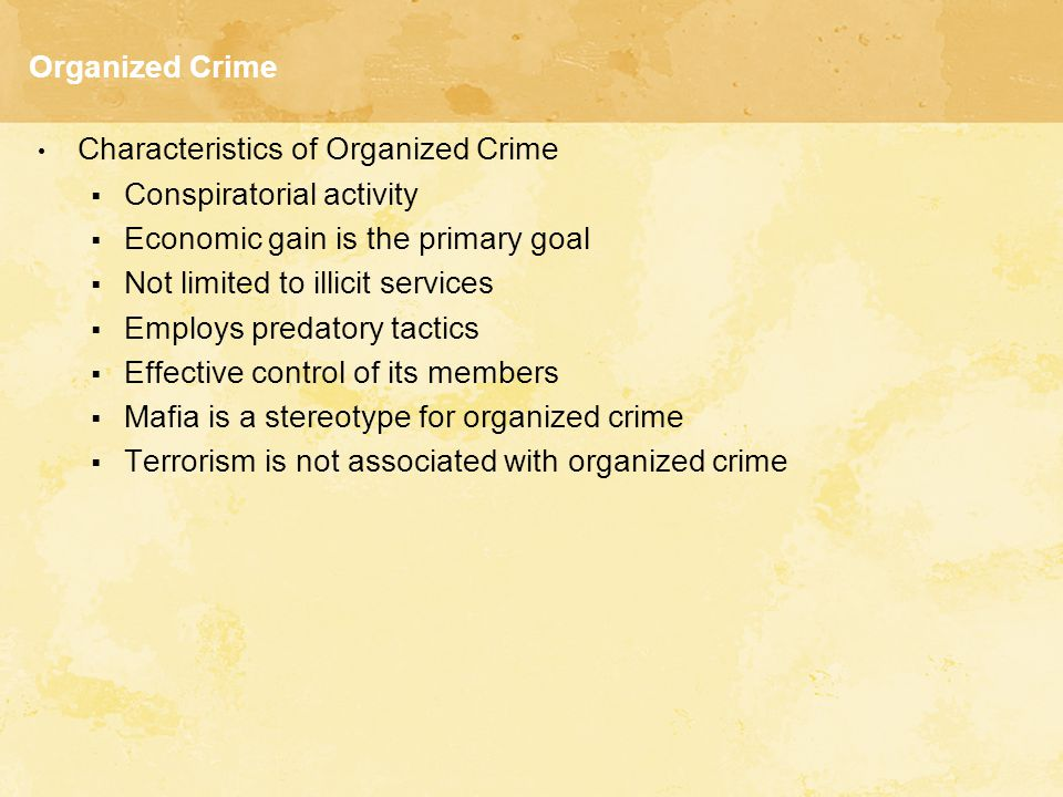 Organized Crime Characteristics of Organized Crime  Conspiratorial activity  Economic gain is the primary goal  Not limited to illicit services  E