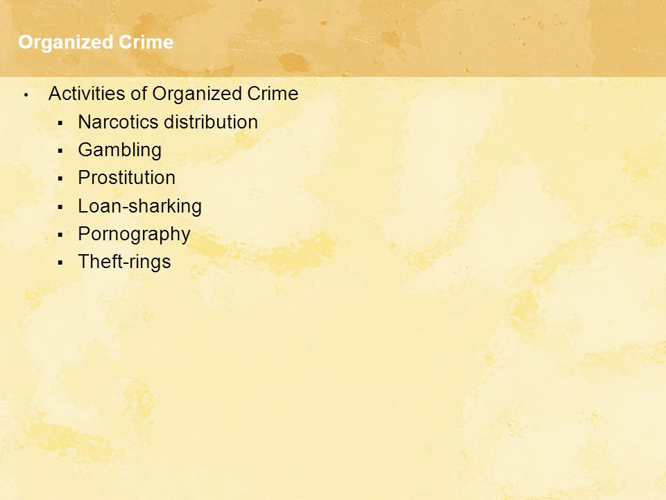 Organized Crime Activities of Organized Crime  Narcotics distribution  Gambling  Prostitution  Loan-sharking  Pornography  Theft-rings