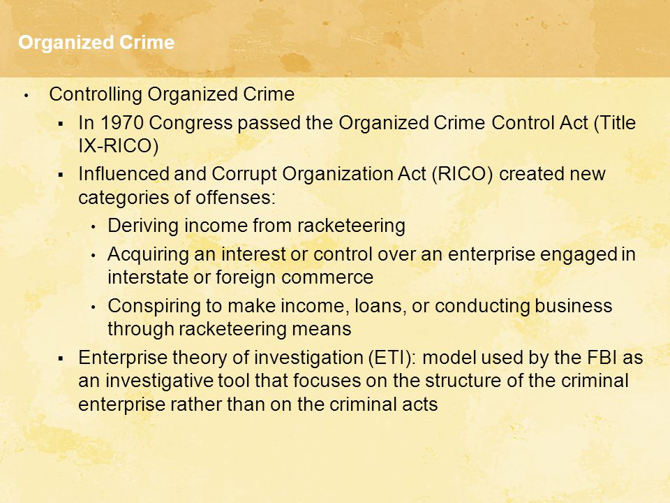 Organized Crime Controlling Organized Crime  In 1970 Congress passed the Organized Crime Control Act (Title IX-RICO)  Influenced and Corrupt Organiz