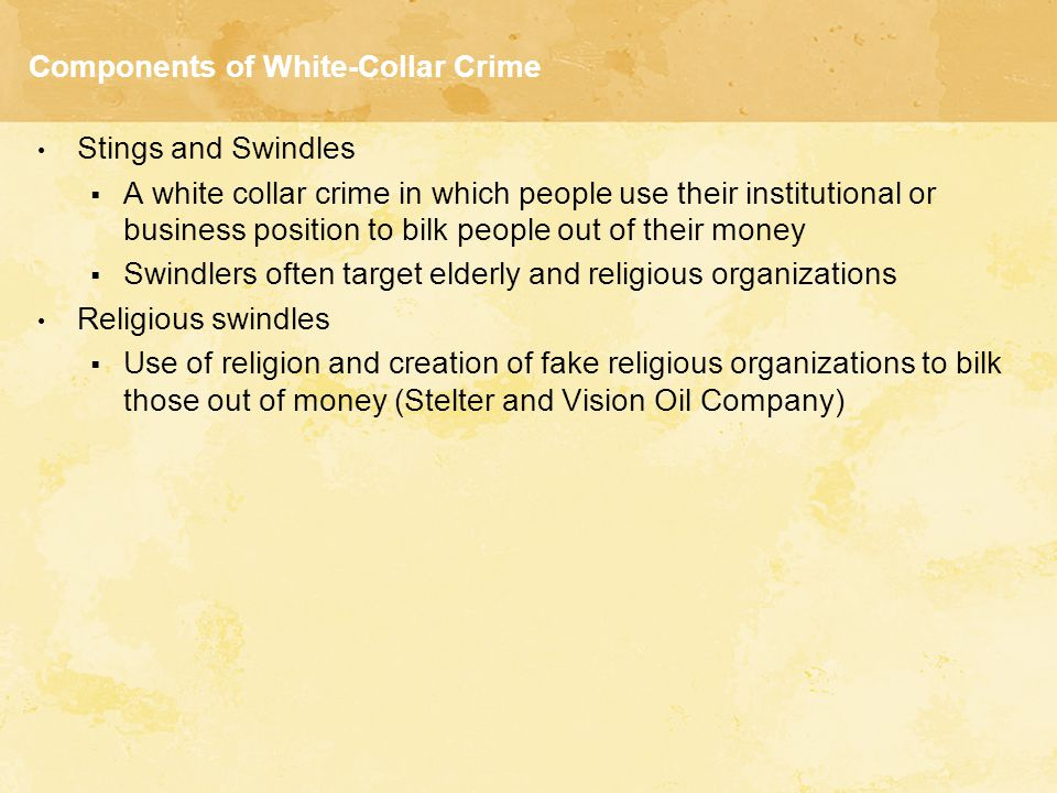 Components of White-Collar Crime Chiseling  Involves cheating an organization, its consumers, or both on a regular basis  Bogus auto repairs  Professional chiseling: Use their position to chisel clients (doctors and pharmacists)  Securities fraud: Commodity and stock markets deceptions Churning (repeated unnecessary buying/selling) front running (placing personal orders ahead of clients) bucketing (skimming profits) insider trading ( information giving the trader unfair advantage)