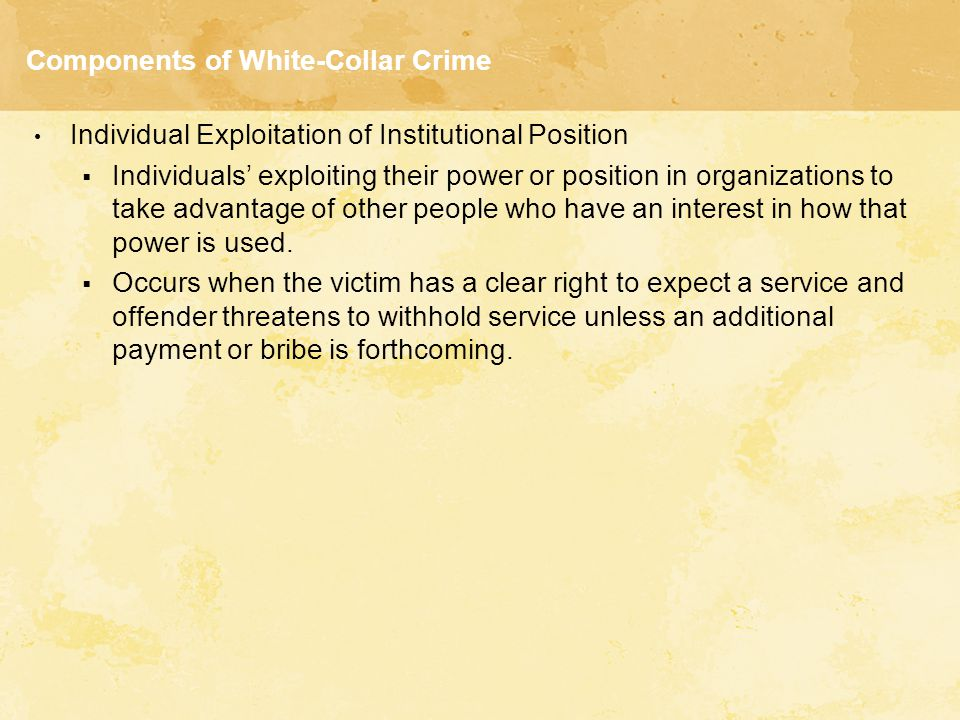 Components of White-Collar Crime Individual Exploitation of Institutional Position  Individuals' exploiting their power or position in organizations