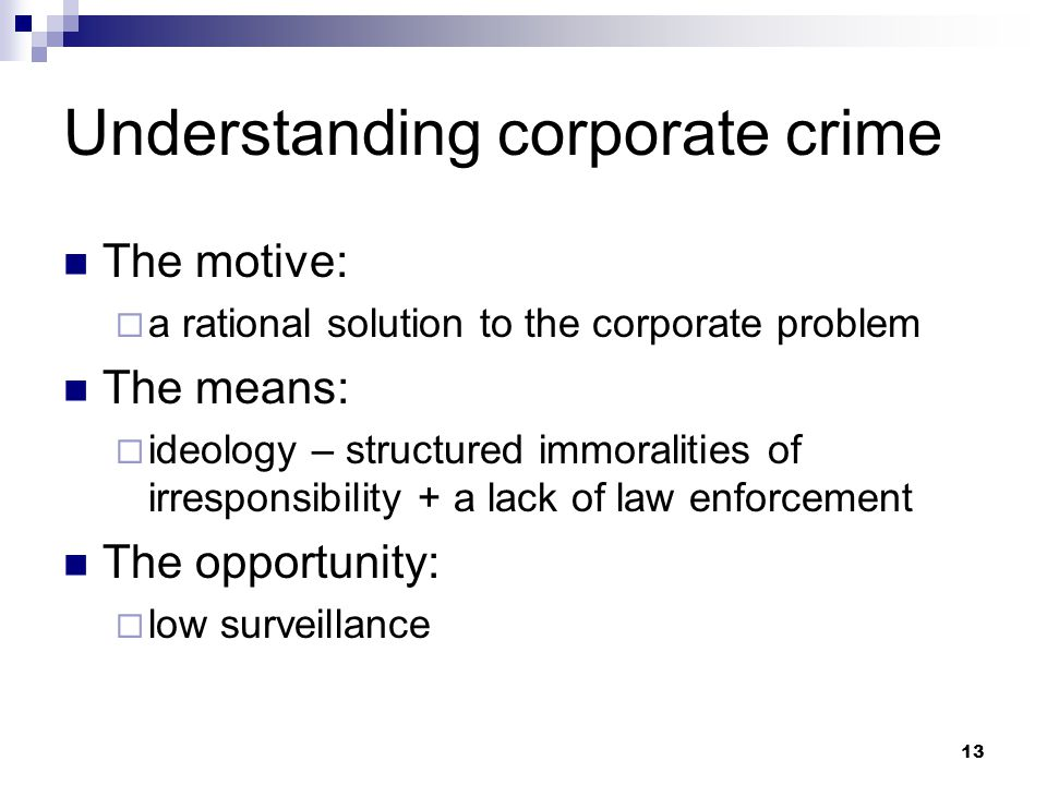 13 Understanding corporate crime The motive:  a rational solution to the corporate problem The means:  ideology – structured immoralities of irresponsibility + a lack of law enforcement The opportunity:  low surveillance