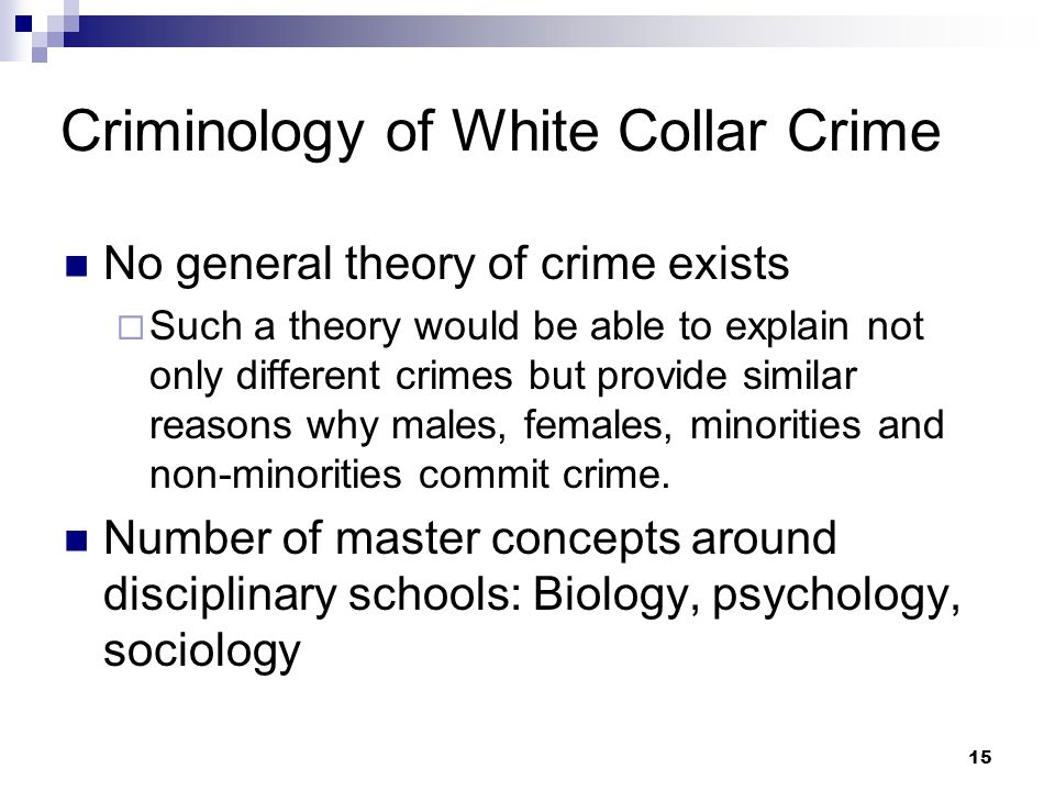 15 Criminology of White Collar Crime No general theory of crime exists  Such a theory would be able to explain not only different crimes but provide similar reasons why males, females, minorities and non-minorities commit crime.