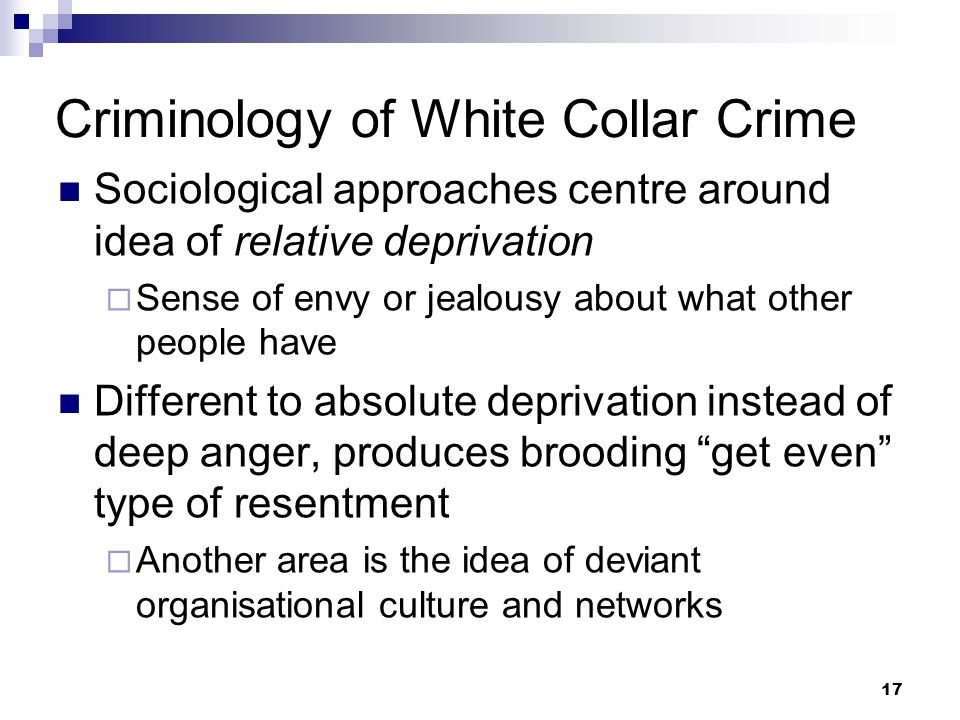 17 Criminology of White Collar Crime Sociological approaches centre around idea of relative deprivation  Sense of envy or jealousy about what other people have Different to absolute deprivation instead of deep anger, produces brooding get even type of resentment  Another area is the idea of deviant organisational culture and networks