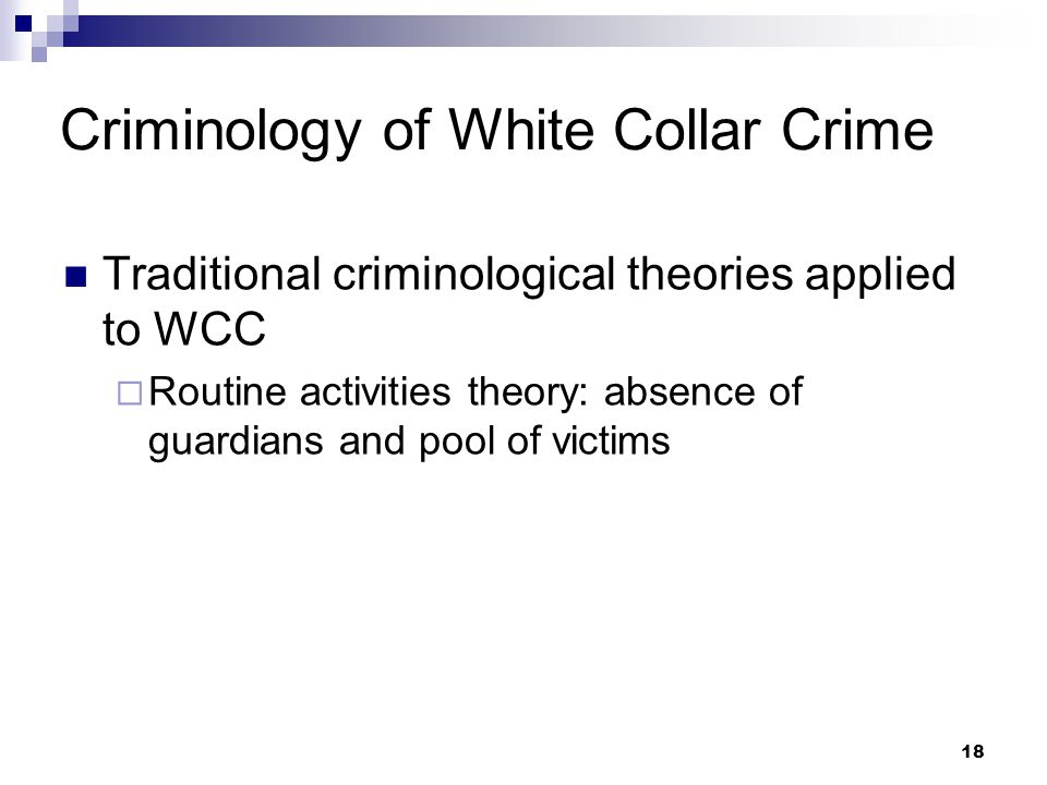 18 Criminology of White Collar Crime Traditional criminological theories applied to WCC  Routine activities theory: absence of guardians and pool of victims